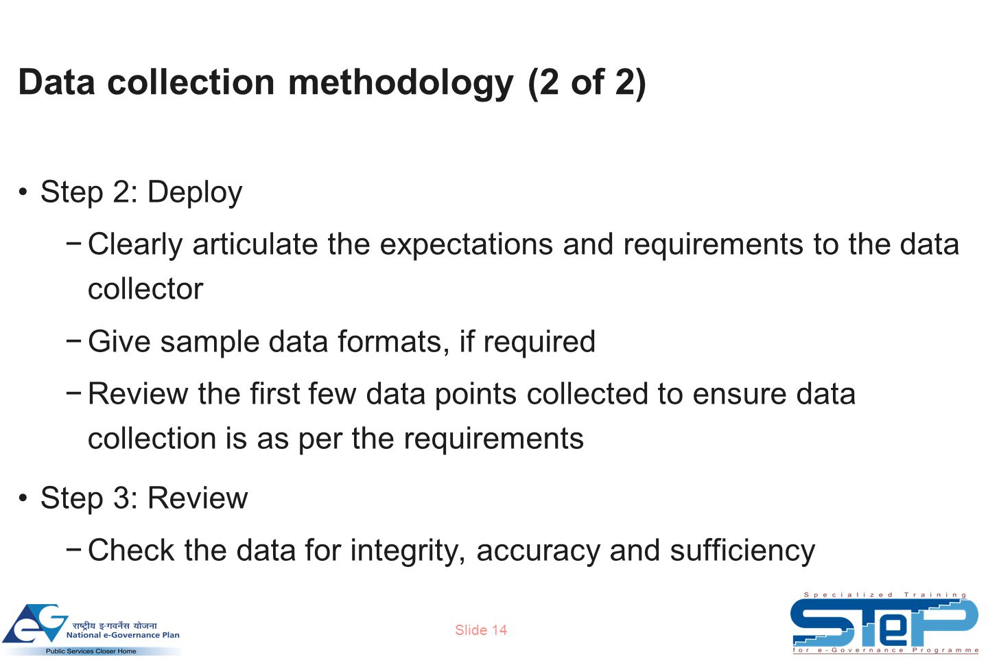 Slide 14 Data collection methodology (2 of 2) Step 2: Deploy −Clearly articulate the expectations and requirements to the data collector −Give sample data formats, if required −Review the first few data points collected to ensure data collection is as per the requirements Step 3: Review −Check the data for integrity, accuracy and sufficiency