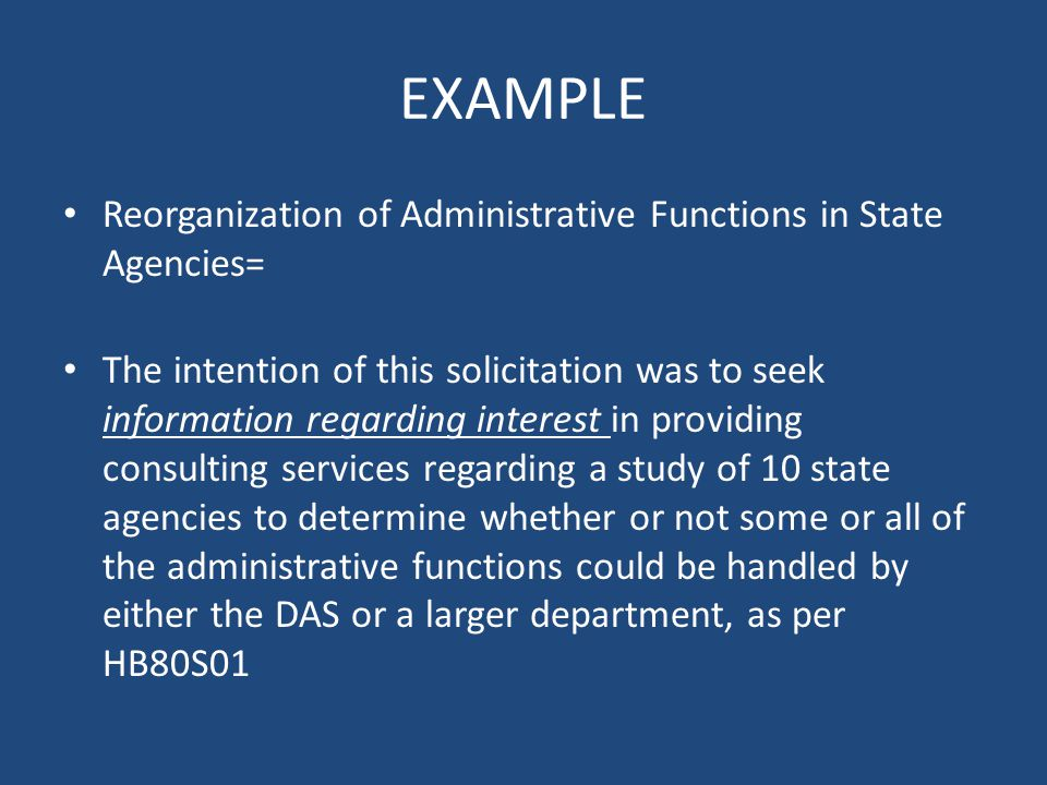 EXAMPLE Reorganization of Administrative Functions in State Agencies= The intention of this solicitation was to seek information regarding interest in providing consulting services regarding a study of 10 state agencies to determine whether or not some or all of the administrative functions could be handled by either the DAS or a larger department, as per HB80S01