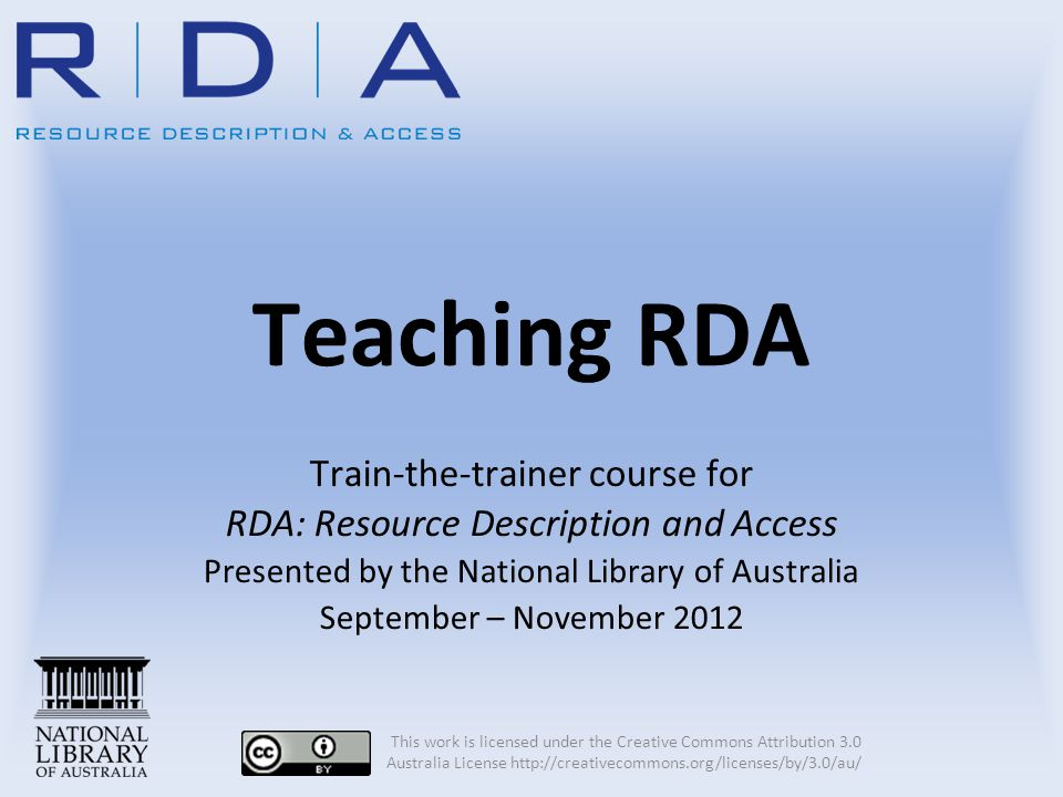 Teaching RDA Train-the-trainer course for RDA: Resource Description and Access Presented by the National Library of Australia September – November 201