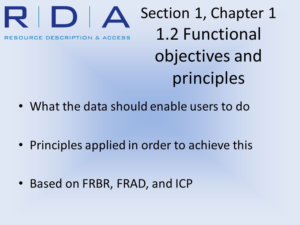 Section 1, Chapter 1 1.2 Functional objectives and principles What the data should enable users to do Principles applied in order to achieve this Based on FRBR, FRAD, and ICP