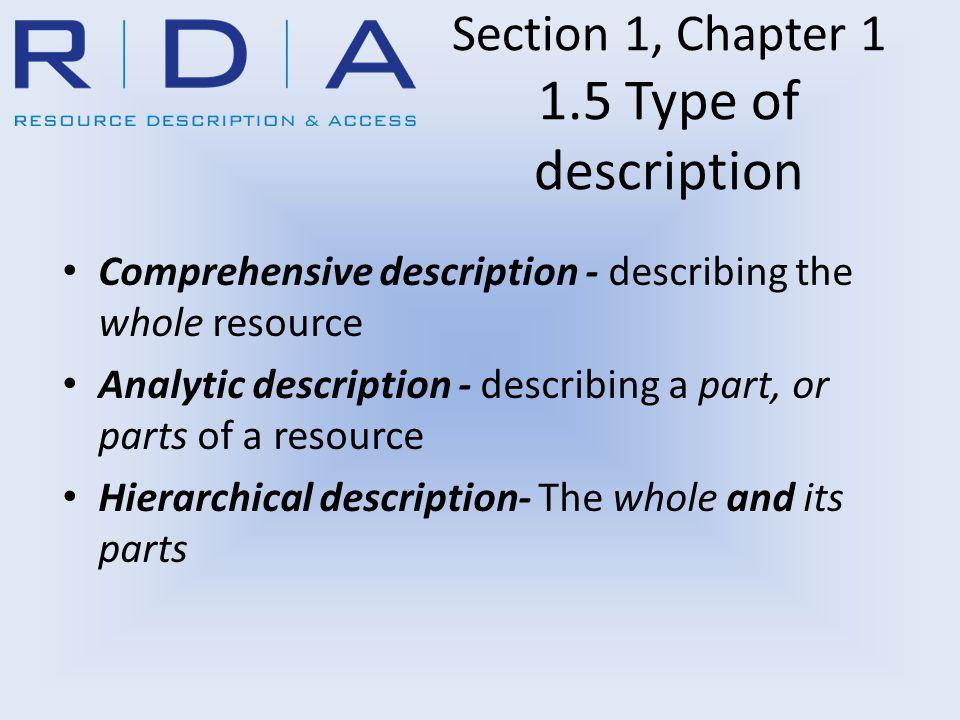 Section 1, Chapter 1 1.5 Type of description Comprehensive description - describing the whole resource Analytic description - describing a part, or parts of a resource Hierarchical description- The whole and its parts