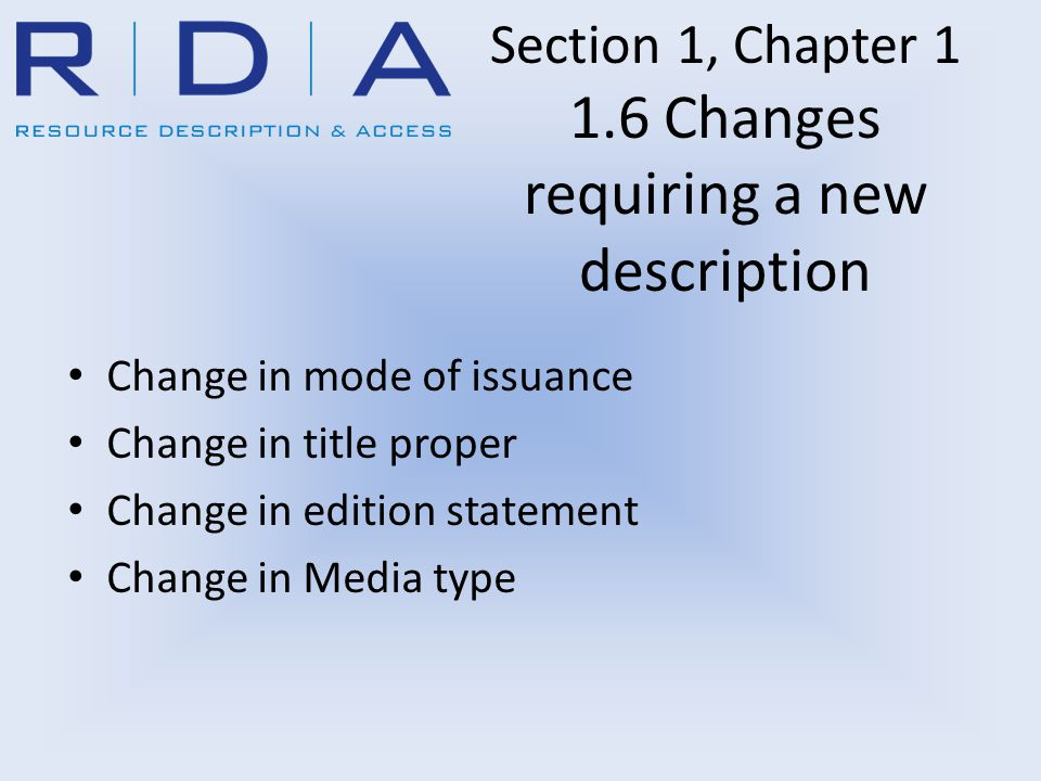Section 1, Chapter 1 1.6 Changes requiring a new description Change in mode of issuance Change in title proper Change in edition statement Change in M