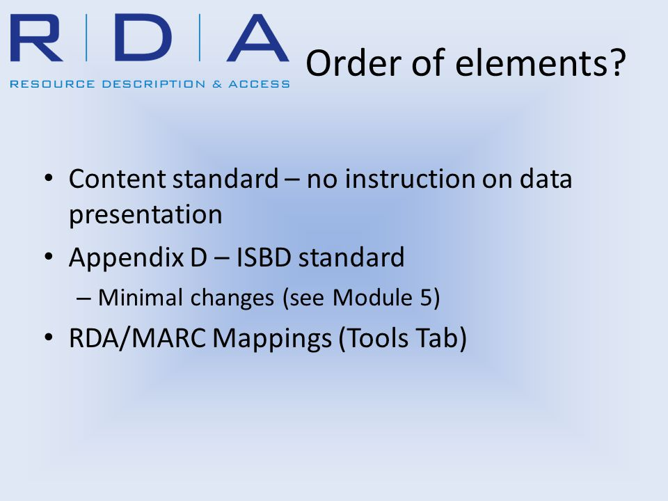 Order of elements? Content standard – no instruction on data presentation Appendix D – ISBD standard – Minimal changes (see Module 5) RDA/MARC Mapping