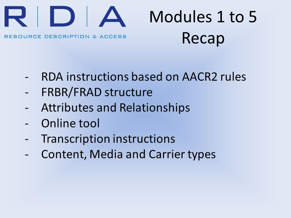 -RDA instructions based on AACR2 rules -FRBR/FRAD structure -Attributes and Relationships -Online tool -Transcription instructions -Content, Media and Carrier types Modules 1 to 5 Recap