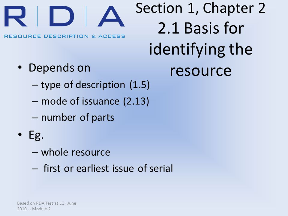 Section 1, Chapter 2 2.1 Basis for identifying the resource Depends on – type of description (1.5) – mode of issuance (2.13) – number of parts Eg.