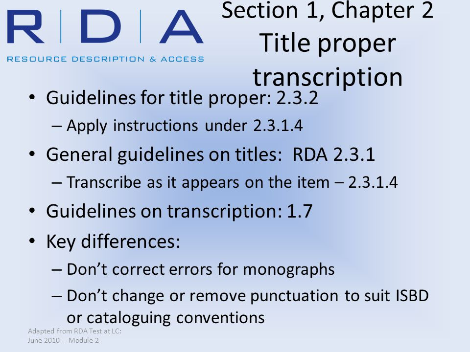 Section 1, Chapter 2 Title proper transcription Guidelines for title proper: 2.3.2 – Apply instructions under 2.3.1.4 General guidelines on titles: RDA 2.3.1 – Transcribe as it appears on the item – 2.3.1.4 Guidelines on transcription: 1.7 Key differences: – Don't correct errors for monographs – Don't change or remove punctuation to suit ISBD or cataloguing conventions Adapted from RDA Test at LC: June 2010 -- Module 2