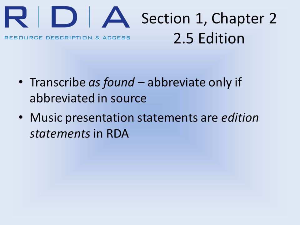 Section 1, Chapter 2 2.5 Edition Transcribe as found – abbreviate only if abbreviated in source Music presentation statements are edition statements in RDA