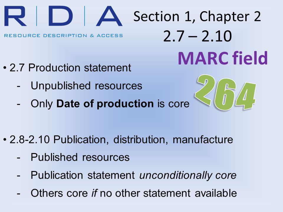 Section 1, Chapter 2 2.7 – 2.10 MARC field 2.7 Production statement -Unpublished resources -Only Date of production is core 2.8-2.10 Publication, distribution, manufacture -Published resources -Publication statement unconditionally core -Others core if no other statement available