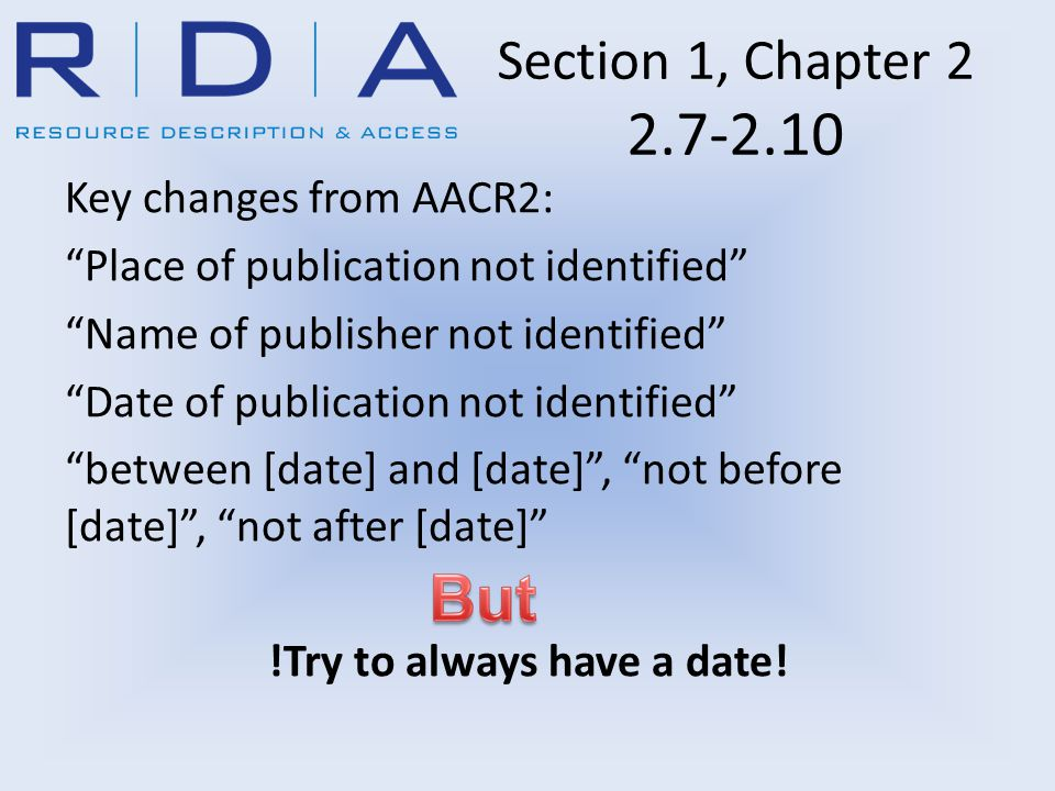 Section 1, Chapter 2 2.7-2.10 Key changes from AACR2: Place of publication not identified Name of publisher not identified Date of publication not identified between [date] and [date] , not before [date] , not after [date] !Try to always have a date!