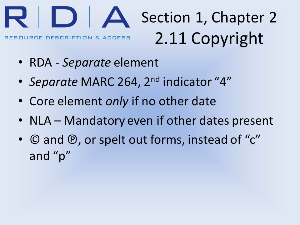 """Section 1, Chapter 2 2.11 Copyright RDA - Separate element Separate MARC 264, 2 nd indicator """"4"""" Core element only if no other date NLA – Mandatory ev"""