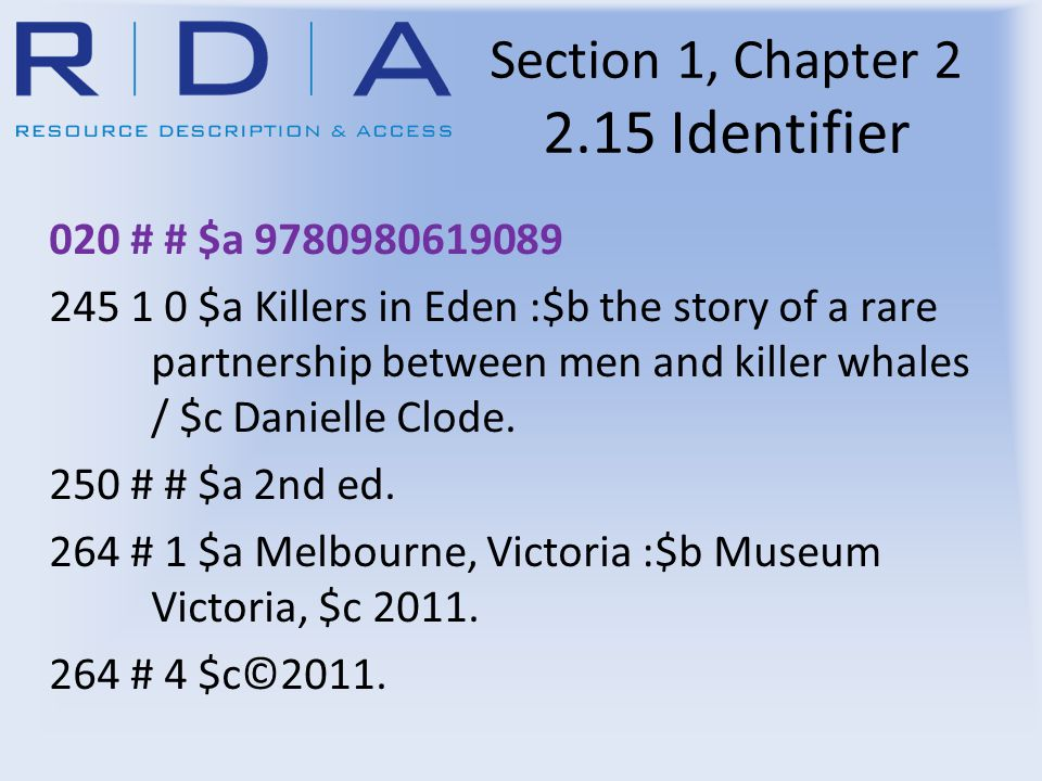 Section 1, Chapter 2 2.15 Identifier 020 # # $a 9780980619089 245 1 0 $a Killers in Eden :$b the story of a rare partnership between men and killer whales / $c Danielle Clode.