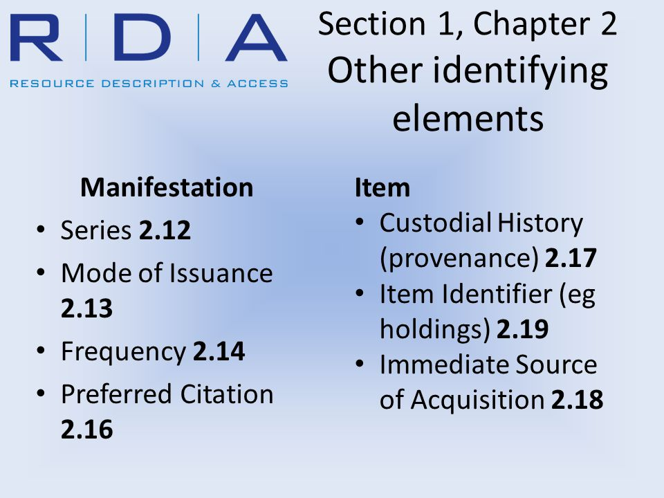 Section 1, Chapter 2 Other identifying elements Manifestation Series 2.12 Mode of Issuance 2.13 Frequency 2.14 Preferred Citation 2.16 Item Custodial