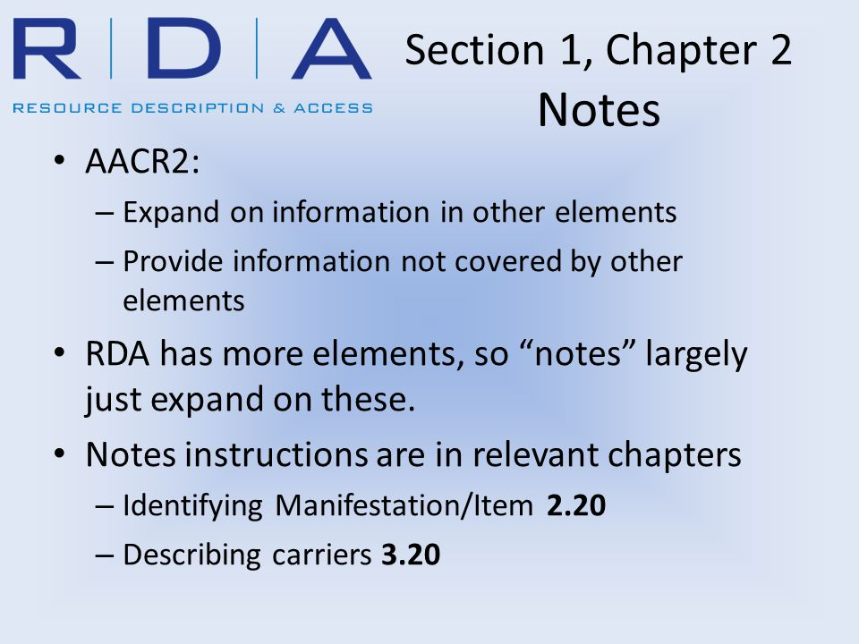 Section 1, Chapter 2 Notes AACR2: – Expand on information in other elements – Provide information not covered by other elements RDA has more elements, so notes largely just expand on these.