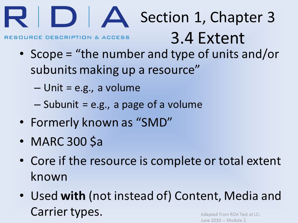 Section 1, Chapter 3 3.4 Extent Scope = the number and type of units and/or subunits making up a resource – Unit = e.g., a volume – Subunit = e.g., a page of a volume Formerly known as SMD MARC 300 $a Core if the resource is complete or total extent known Used with (not instead of) Content, Media and Carrier types.