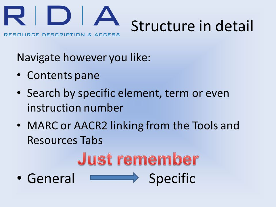 Structure in detail Navigate however you like: Contents pane Search by specific element, term or even instruction number MARC or AACR2 linking from the Tools and Resources Tabs GeneralSpecific