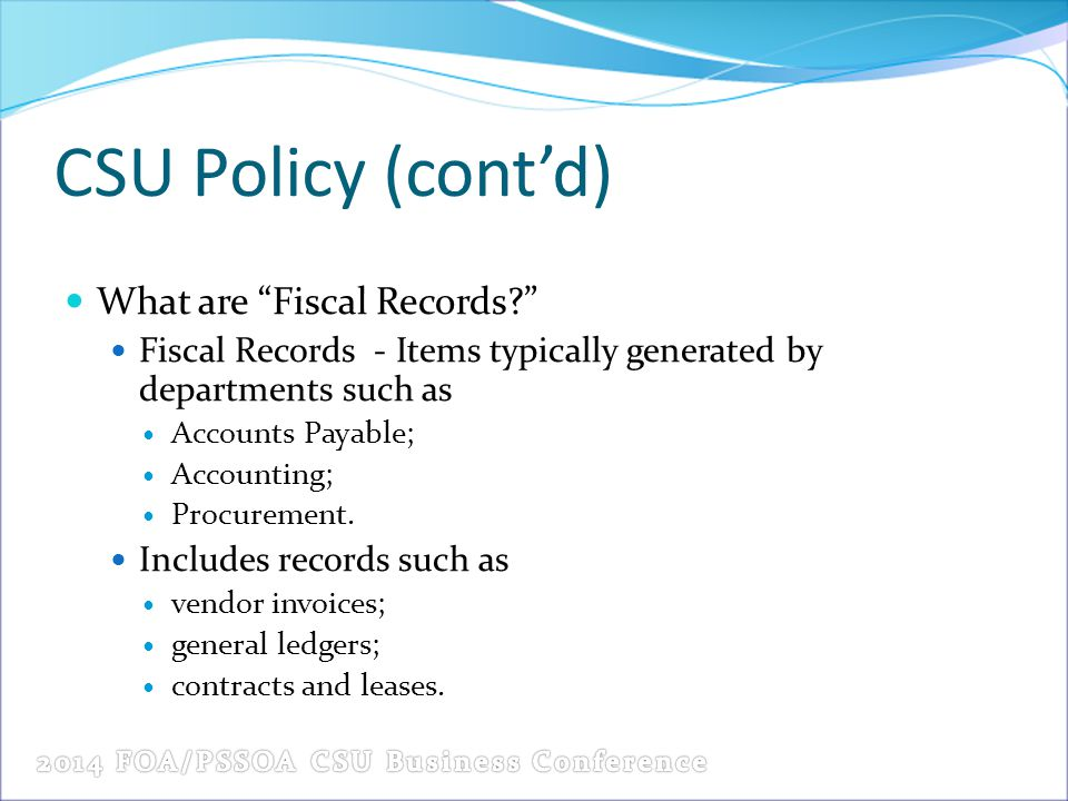 CSU Policy (cont'd) What are Fiscal Records Fiscal Records - Items typically generated by departments such as Accounts Payable; Accounting; Procurement.