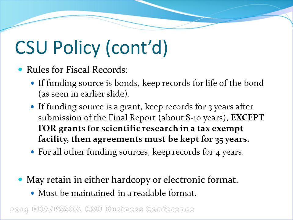 CSU Policy (cont'd) Rules for Fiscal Records: If funding source is bonds, keep records for life of the bond (as seen in earlier slide).