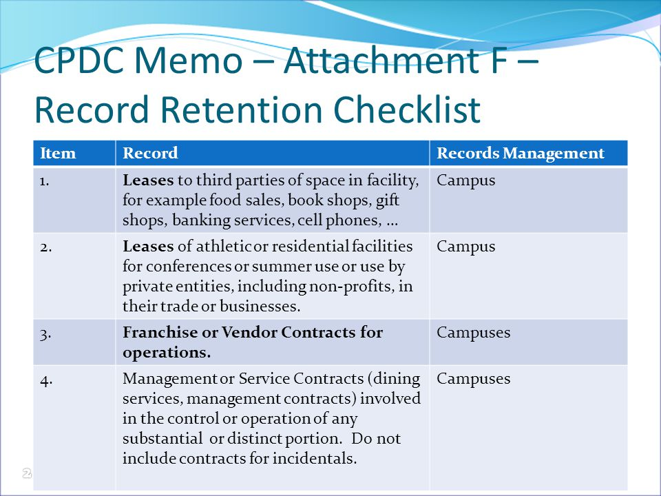 CPDC Memo – Attachment F – Record Retention Checklist ItemRecordRecords Management 1.Leases to third parties of space in facility, for example food sales, book shops, gift shops, banking services, cell phones, … Campus 2.Leases of athletic or residential facilities for conferences or summer use or use by private entities, including non-profits, in their trade or businesses.