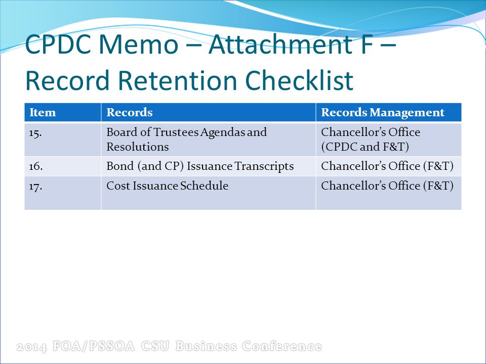 CPDC Memo – Attachment F – Record Retention Checklist ItemRecordsRecords Management 15.Board of Trustees Agendas and Resolutions Chancellor's Office (CPDC and F&T) 16.Bond (and CP) Issuance TranscriptsChancellor's Office (F&T) 17.Cost Issuance ScheduleChancellor's Office (F&T)