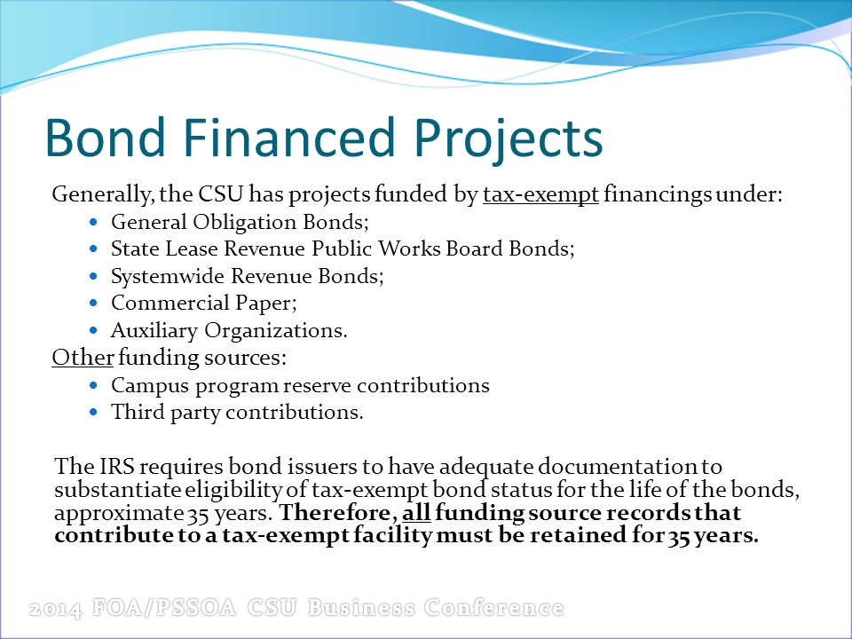 Bond Financed Projects Generally, the CSU has projects funded by tax-exempt financings under: General Obligation Bonds; State Lease Revenue Public Works Board Bonds; Systemwide Revenue Bonds; Commercial Paper; Auxiliary Organizations.