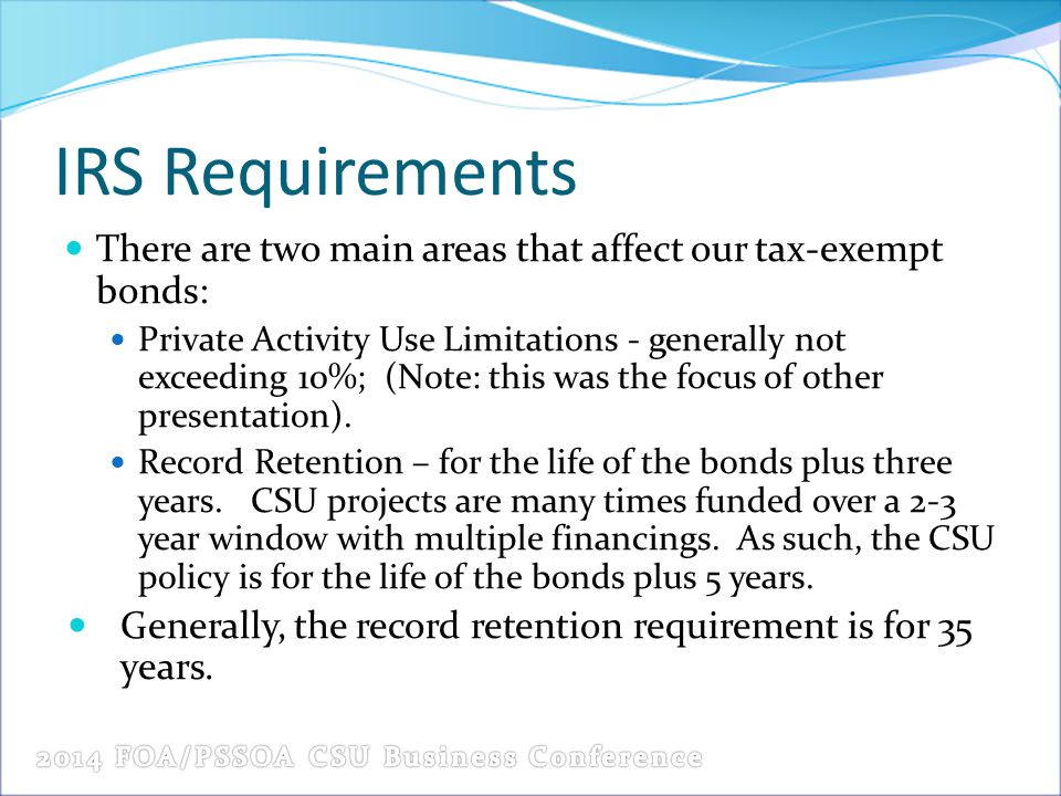 IRS Requirements There are two main areas that affect our tax-exempt bonds: Private Activity Use Limitations - generally not exceeding 10%; (Note: this was the focus of other presentation).