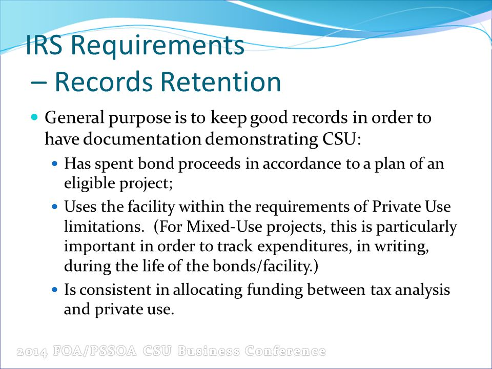 IRS Requirements – Records Retention General purpose is to keep good records in order to have documentation demonstrating CSU: Has spent bond proceeds in accordance to a plan of an eligible project; Uses the facility within the requirements of Private Use limitations.