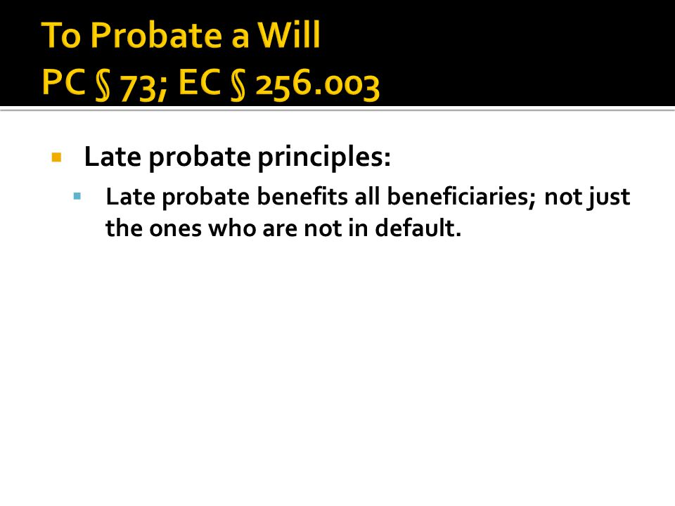  Late probate principles:  Late probate benefits all beneficiaries; not just the ones who are not in default.