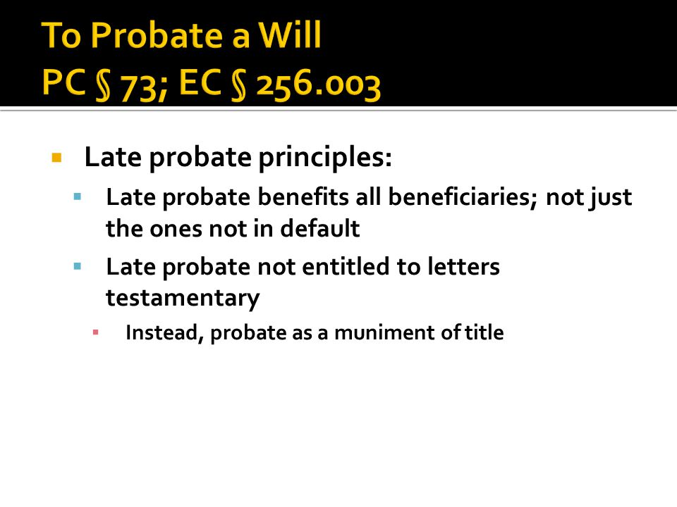  Late probate principles:  Late probate benefits all beneficiaries; not just the ones not in default  Late probate not entitled to letters testamen
