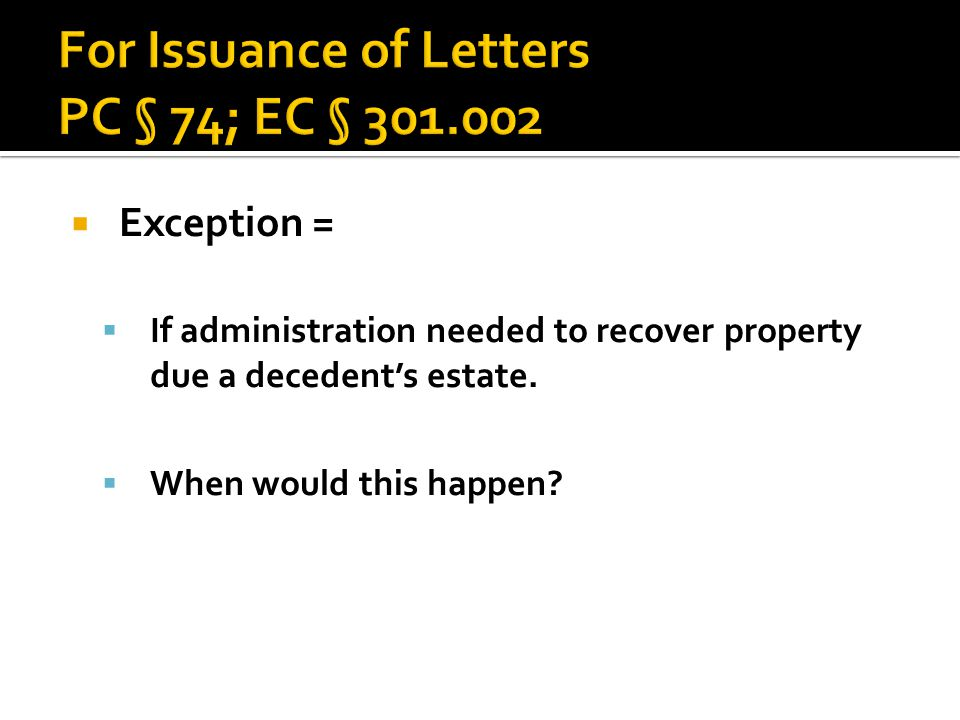  Exception =  If administration needed to recover property due a decedent's estate.  When would this happen?