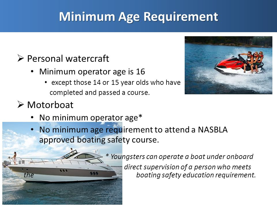  Personal watercraft Minimum operator age is 16 except those 14 or 15 year olds who have completed and passed a course.  Motorboat No minimum operat
