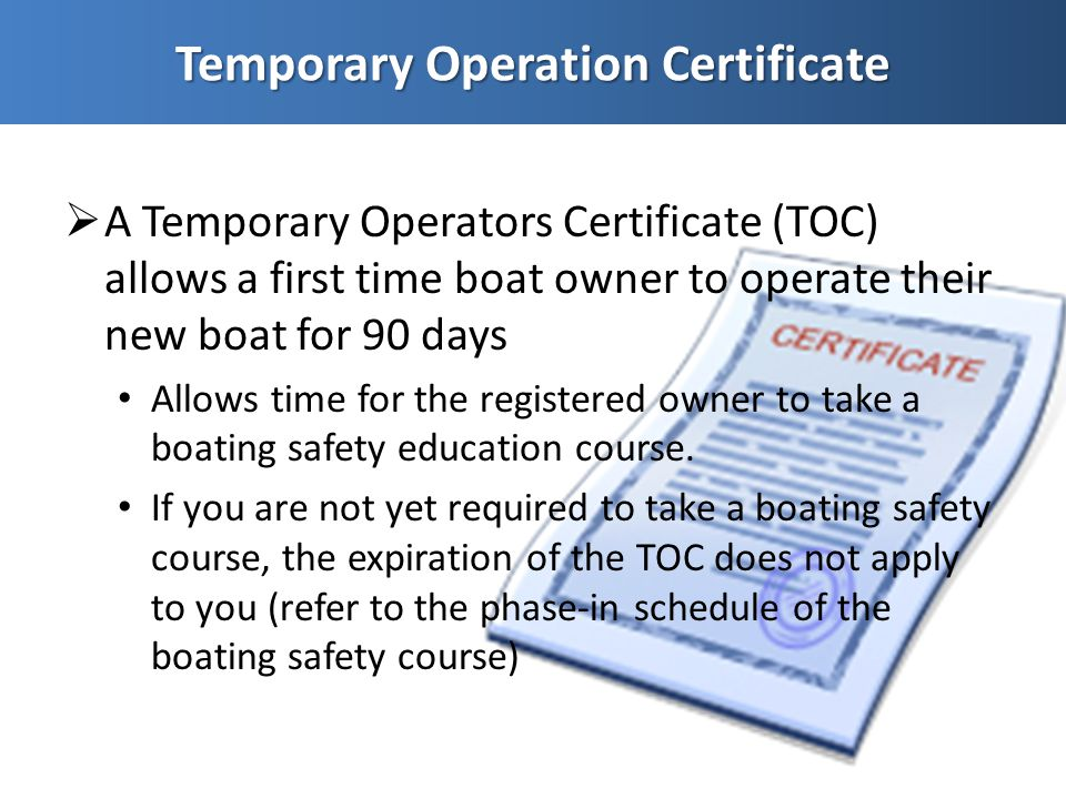 A Temporary Operators Certificate (TOC) allows a first time boat owner to operate their new boat for 90 days Allows time for the registered owner to take a boating safety education course.