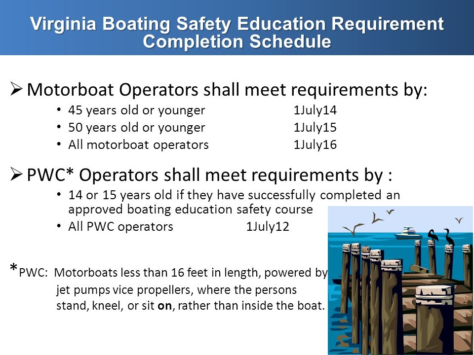  Motorboat Operators shall meet requirements by: 45 years old or younger1July14 50 years old or younger1July15 All motorboat operators1July16  PWC*