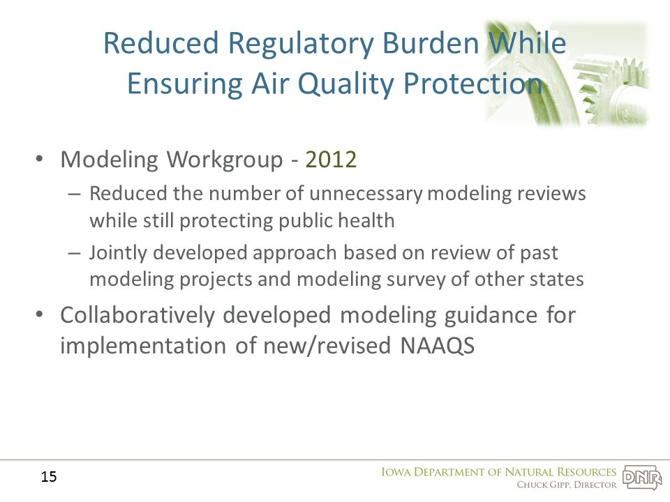 Reduced Regulatory Burden While Ensuring Air Quality Protection Modeling Workgroup - 2012 – Reduced the number of unnecessary modeling reviews while still protecting public health – Jointly developed approach based on review of past modeling projects and modeling survey of other states Collaboratively developed modeling guidance for implementation of new/revised NAAQS 15