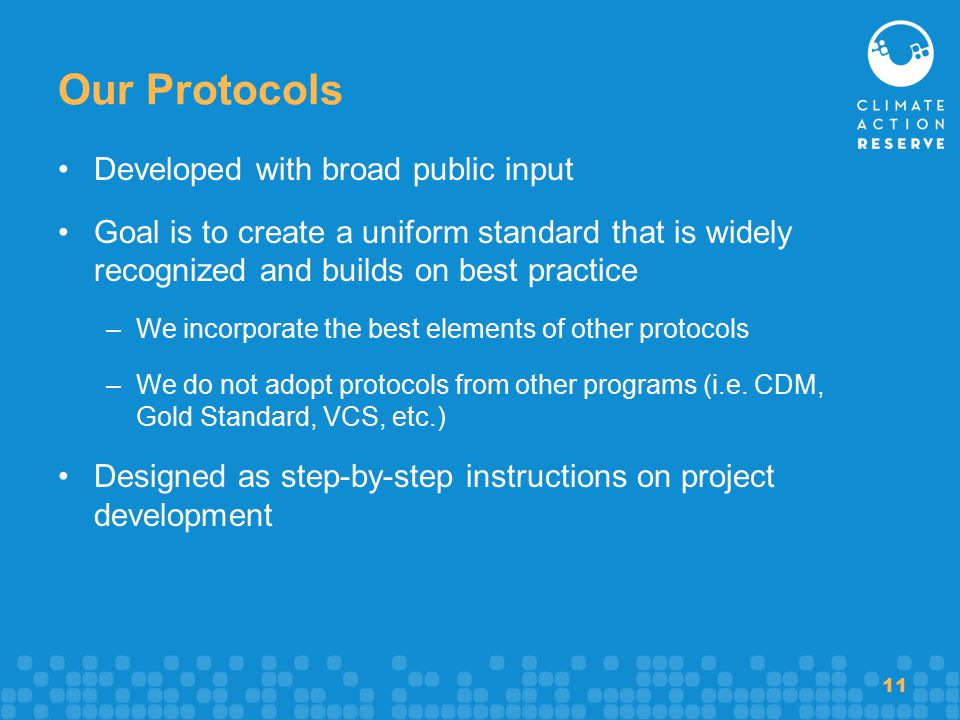 11 Our Protocols Developed with broad public input Goal is to create a uniform standard that is widely recognized and builds on best practice –We incorporate the best elements of other protocols –We do not adopt protocols from other programs (i.e.