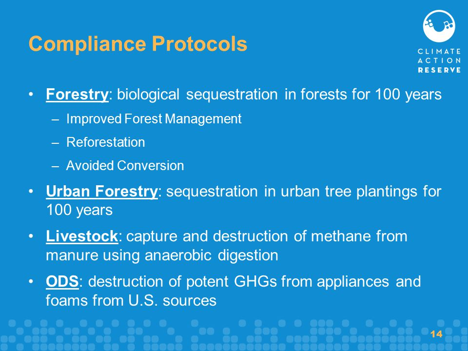 14 Compliance Protocols Forestry: biological sequestration in forests for 100 years –Improved Forest Management –Reforestation –Avoided Conversion Urban Forestry: sequestration in urban tree plantings for 100 years Livestock: capture and destruction of methane from manure using anaerobic digestion ODS: destruction of potent GHGs from appliances and foams from U.S.