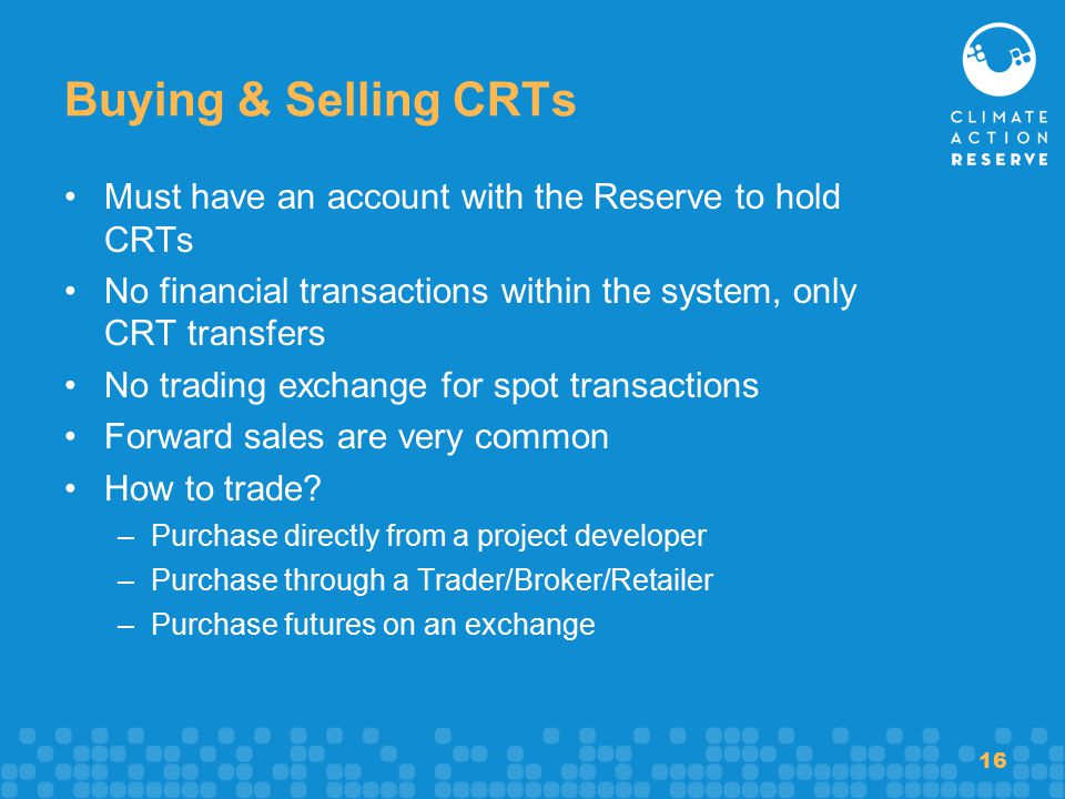 16 Buying & Selling CRTs Must have an account with the Reserve to hold CRTs No financial transactions within the system, only CRT transfers No trading exchange for spot transactions Forward sales are very common How to trade.