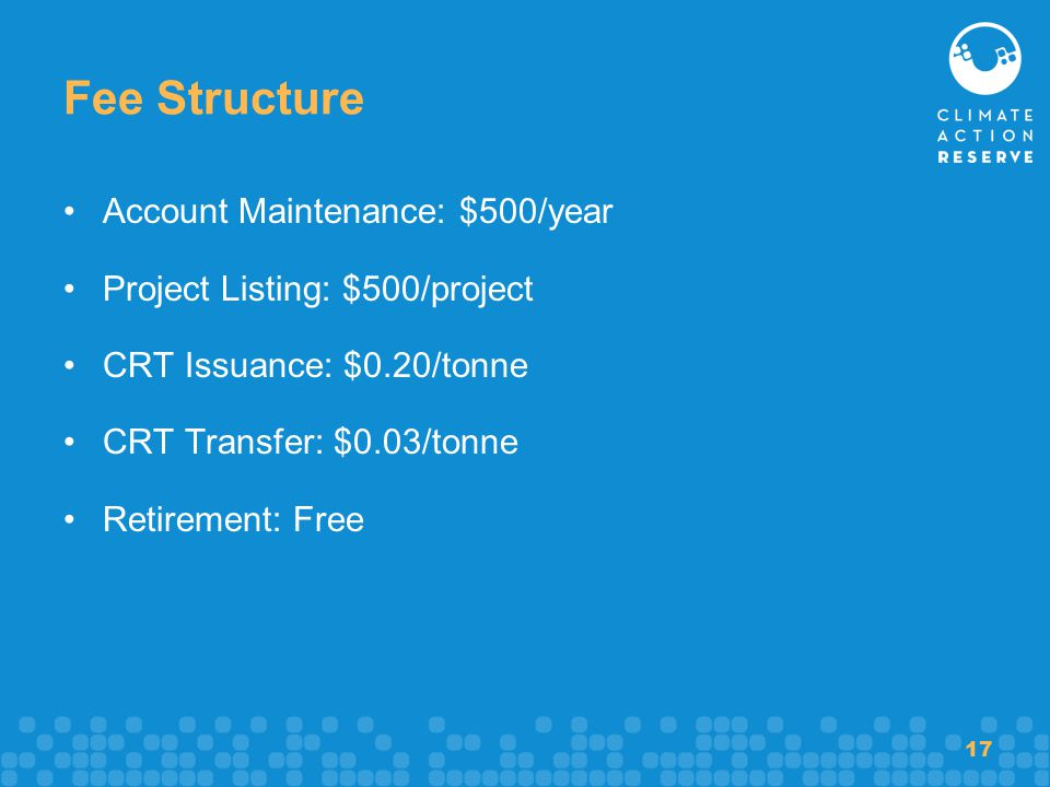 17 Fee Structure Account Maintenance: $500/year Project Listing: $500/project CRT Issuance: $0.20/tonne CRT Transfer: $0.03/tonne Retirement: Free