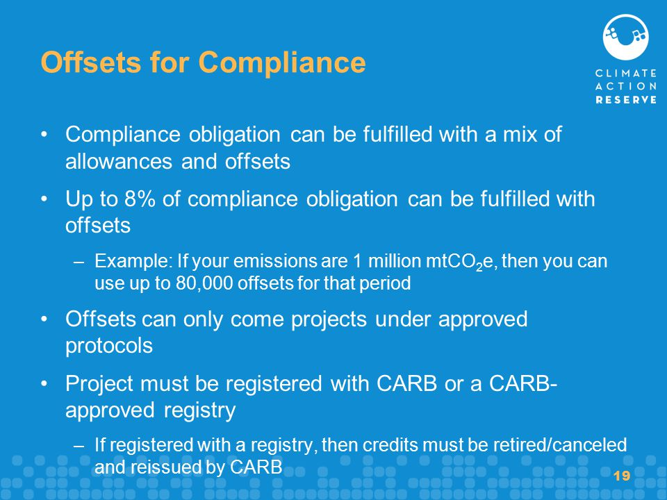 19 Offsets for Compliance Compliance obligation can be fulfilled with a mix of allowances and offsets Up to 8% of compliance obligation can be fulfilled with offsets –Example: If your emissions are 1 million mtCO 2 e, then you can use up to 80,000 offsets for that period Offsets can only come projects under approved protocols Project must be registered with CARB or a CARB- approved registry –If registered with a registry, then credits must be retired/canceled and reissued by CARB