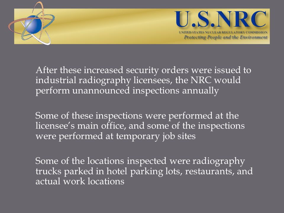 After these increased security orders were issued to industrial radiography licensees, the NRC would perform unannounced inspections annually Some of these inspections were performed at the licensee's main office, and some of the inspections were performed at temporary job sites Some of the locations inspected were radiography trucks parked in hotel parking lots, restaurants, and actual work locations