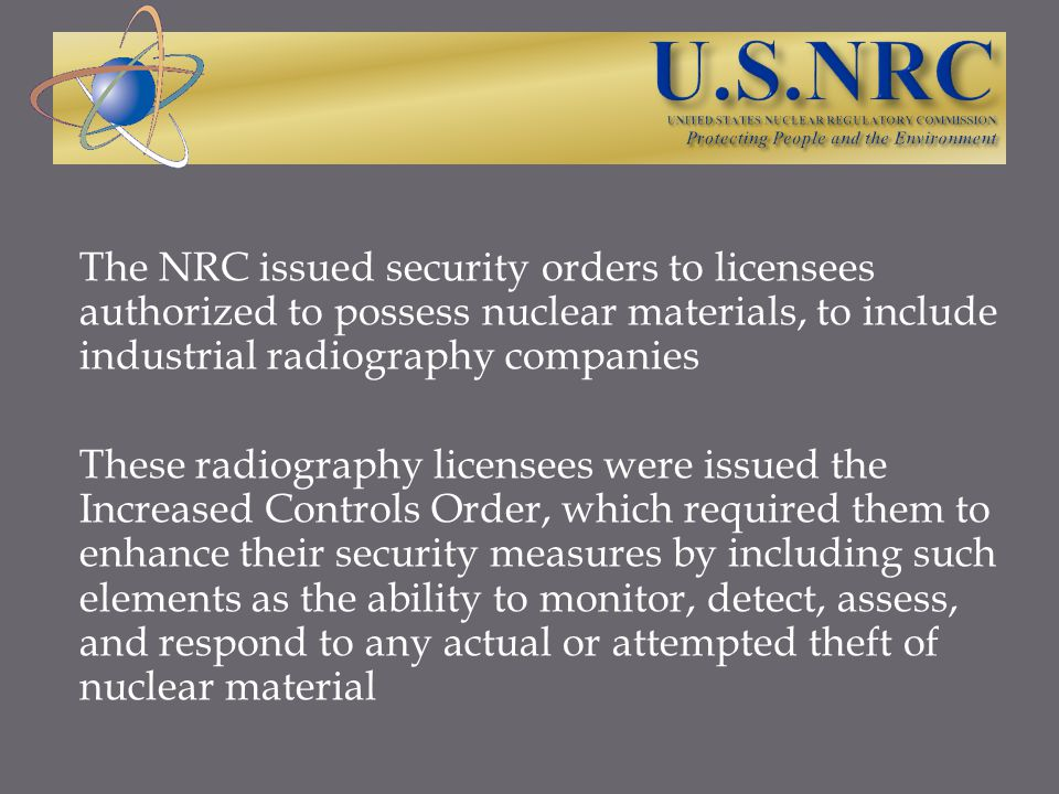 OUTREACH TO REGULATED COMMUNITY The NRC discussed the upcoming changes to the security rules in several ways: Published new requirements in the Federal Register Held stakeholder/public meetings to discuss these new requirements with radiographers Published guidance on ways to comply with new security requirements