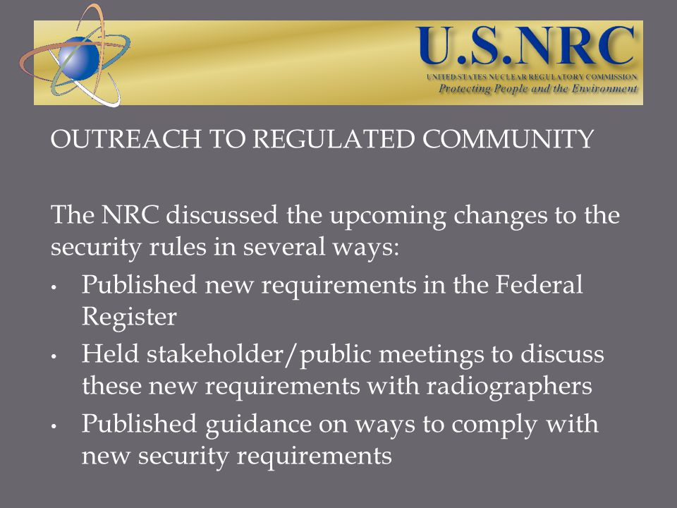 OUTREACH TO REGULATED COMMUNITY The NRC discussed the upcoming changes to the security rules in several ways: Published new requirements in the Federa