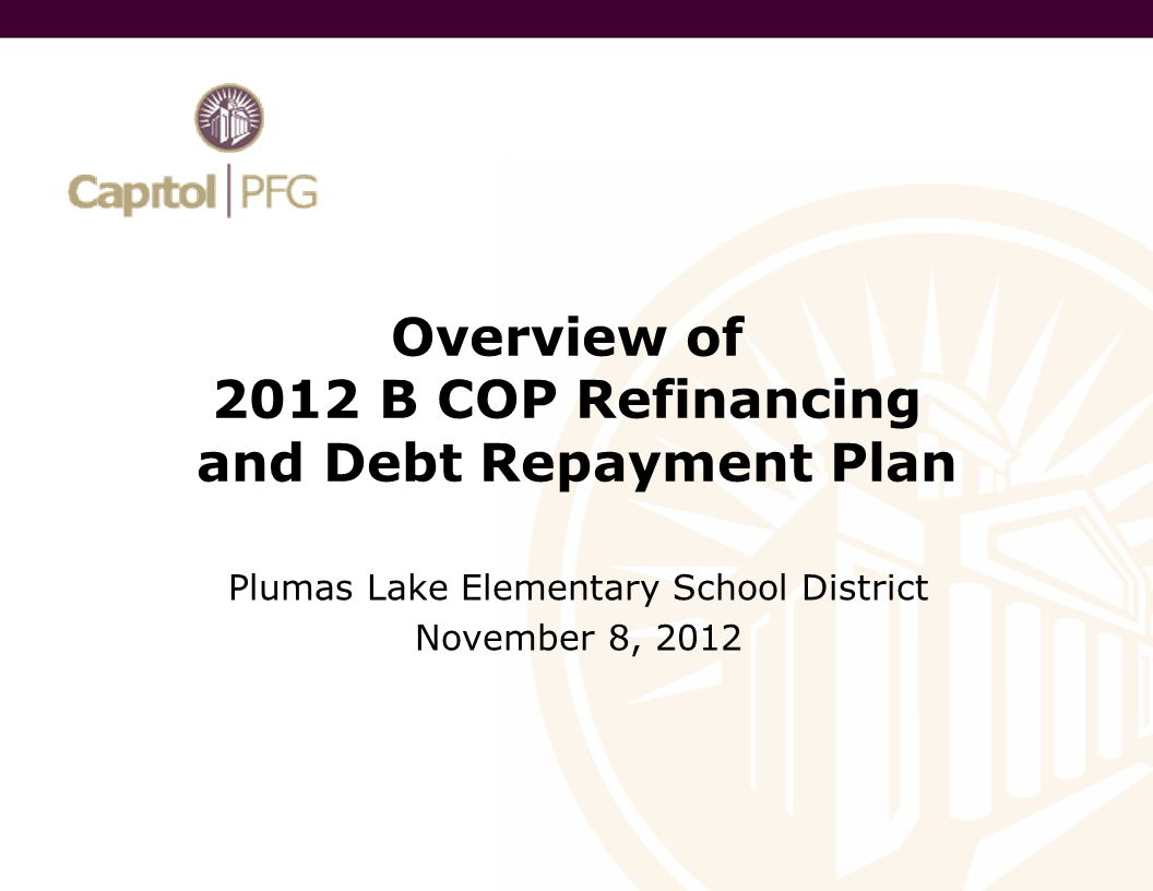 Overview of 2012 B COP Refinancing and Debt Repayment Plan Plumas Lake Elementary School District November 8, 2012