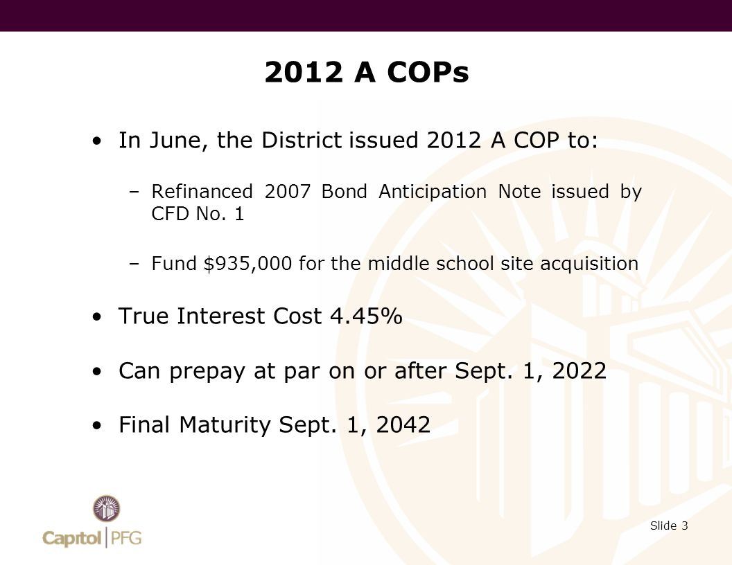 2012 B COPs On November 1, the District issued $6.58 million of 2012 B COPs to refinance the 2007 COPs –Refunded $6,555,000 –True interest cost of less than 3.8% –Shift maturity date from June 1, 2037 to Sept.
