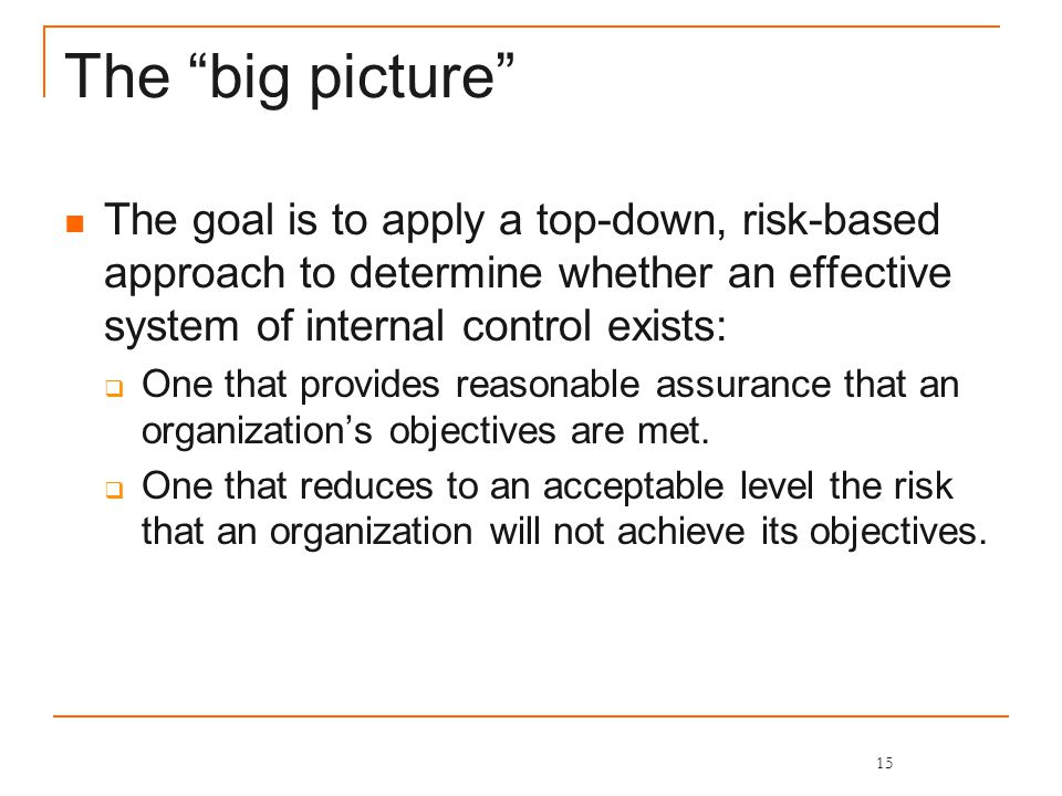 The big picture The goal is to apply a top-down, risk-based approach to determine whether an effective system of internal control exists:  One that provides reasonable assurance that an organization's objectives are met.