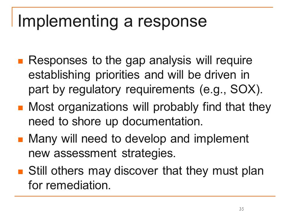 Implementing a response Responses to the gap analysis will require establishing priorities and will be driven in part by regulatory requirements (e.g., SOX).