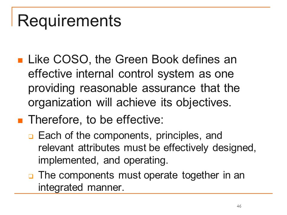 Requirements Like COSO, the Green Book defines an effective internal control system as one providing reasonable assurance that the organization will achieve its objectives.
