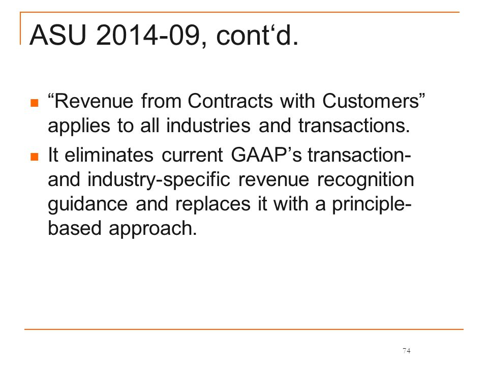 """ASU 2014-09, cont'd. """"Revenue from Contracts with Customers"""" applies to all industries and transactions. It eliminates current GAAP's transaction- and"""