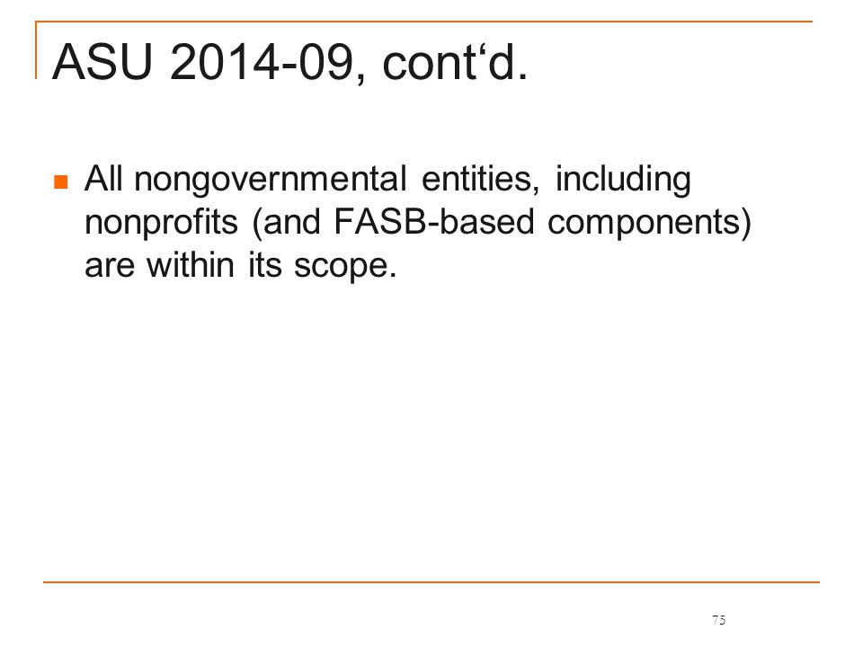 ASU 2014-09, cont'd. All nongovernmental entities, including nonprofits (and FASB-based components) are within its scope. 75