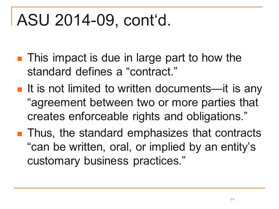 """ASU 2014-09, cont'd. This impact is due in large part to how the standard defines a """"contract."""" It is not limited to written documents—it is any """"agre"""