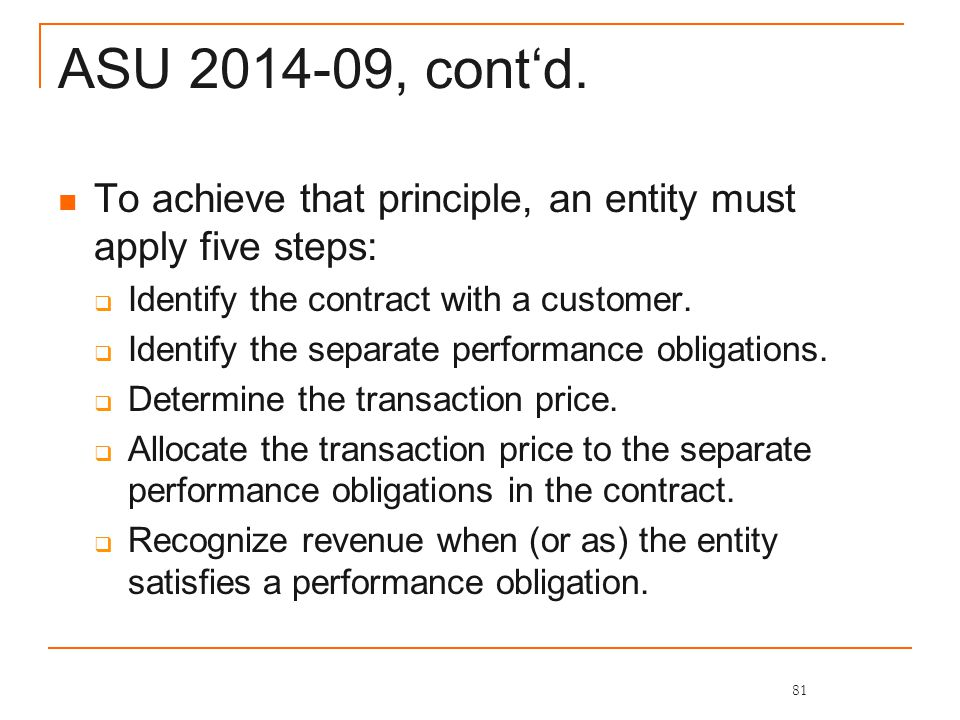 ASU 2014-09, cont'd. To achieve that principle, an entity must apply five steps:  Identify the contract with a customer.  Identify the separate perf